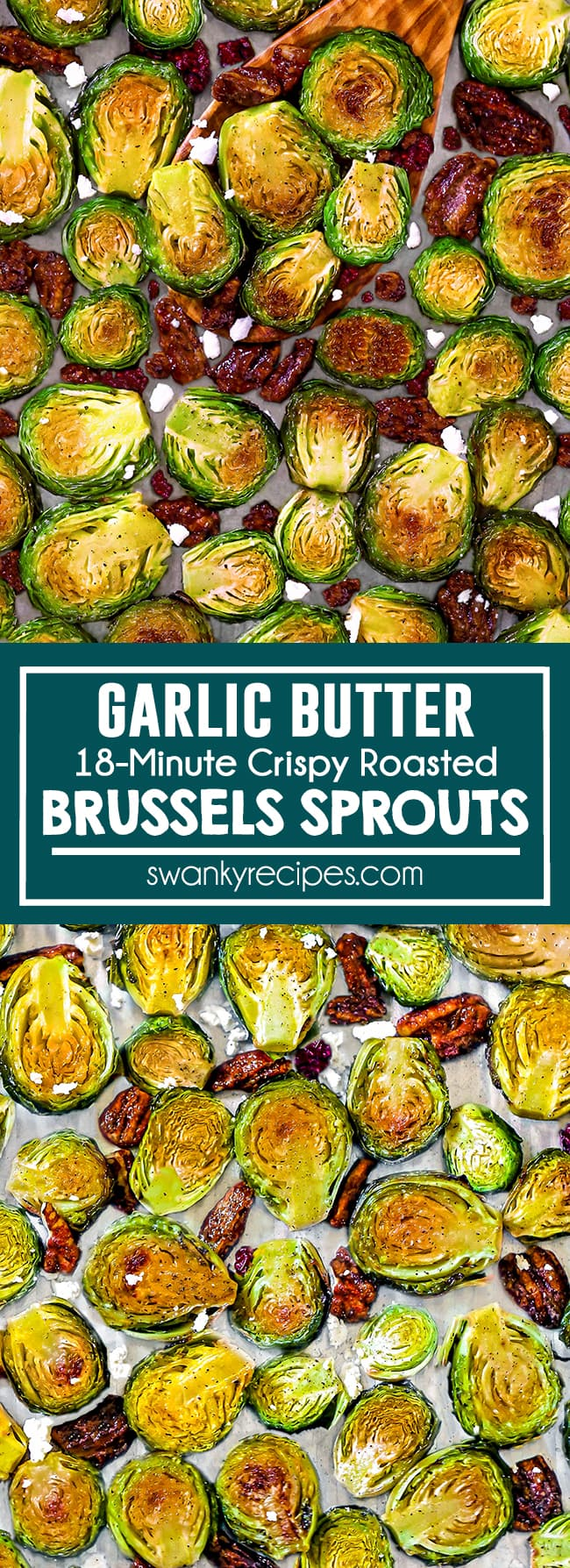 Roasted golden brown brussels sprouts with charred tops on a sheet pan with a wooden spoon. Candied pecans, crumbled feta cheese, bacon, and dried cranberries sprinkled in between sprouts Text in the middle in a blue green boarder reads Garlic Butter (18-minute crispy roasted) Brussels Sprouts. Second image features brussels sprouts tops on a sheet pan with feta cheese, dried cranberries, and candied pecan halves.